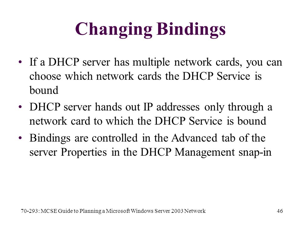 70-293: MCSE Guide to Planning a Microsoft Windows Server 2003 Network46 Changing Bindings If a DHCP server has multiple network cards, you can choose which network cards the DHCP Service is bound DHCP server hands out IP addresses only through a network card to which the DHCP Service is bound Bindings are controlled in the Advanced tab of the server Properties in the DHCP Management snap-in