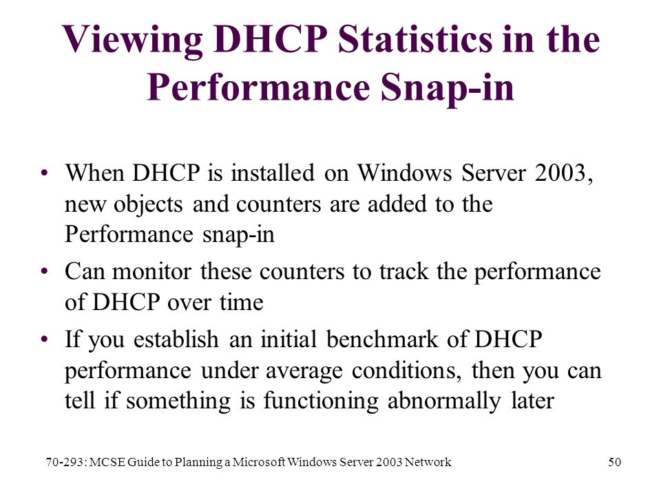 70-293: MCSE Guide to Planning a Microsoft Windows Server 2003 Network50 Viewing DHCP Statistics in the Performance Snap-in When DHCP is installed on Windows Server 2003, new objects and counters are added to the Performance snap-in Can monitor these counters to track the performance of DHCP over time If you establish an initial benchmark of DHCP performance under average conditions, then you can tell if something is functioning abnormally later