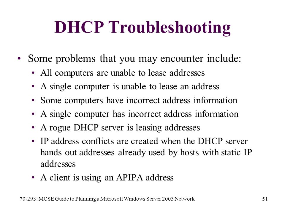 70-293: MCSE Guide to Planning a Microsoft Windows Server 2003 Network51 DHCP Troubleshooting Some problems that you may encounter include: All computers are unable to lease addresses A single computer is unable to lease an address Some computers have incorrect address information A single computer has incorrect address information A rogue DHCP server is leasing addresses IP address conflicts are created when the DHCP server hands out addresses already used by hosts with static IP addresses A client is using an APIPA address