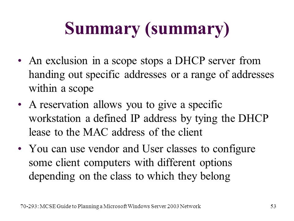 70-293: MCSE Guide to Planning a Microsoft Windows Server 2003 Network53 Summary (summary) An exclusion in a scope stops a DHCP server from handing out specific addresses or a range of addresses within a scope A reservation allows you to give a specific workstation a defined IP address by tying the DHCP lease to the MAC address of the client You can use vendor and User classes to configure some client computers with different options depending on the class to which they belong