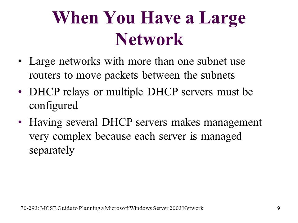 70-293: MCSE Guide to Planning a Microsoft Windows Server 2003 Network9 When You Have a Large Network Large networks with more than one subnet use routers to move packets between the subnets DHCP relays or multiple DHCP servers must be configured Having several DHCP servers makes management very complex because each server is managed separately