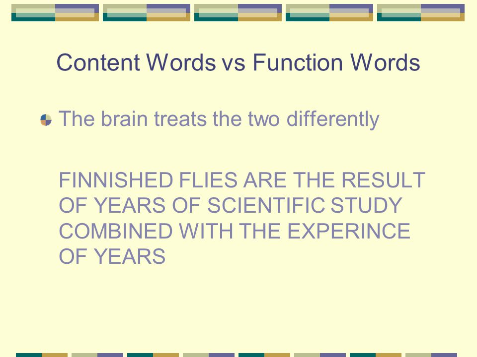 Content Words vs Function Words The brain treats the two differently FINNISHED FLIES ARE THE RESULT OF YEARS OF SCIENTIFIC STUDY COMBINED WITH THE EXPERINCE OF YEARS