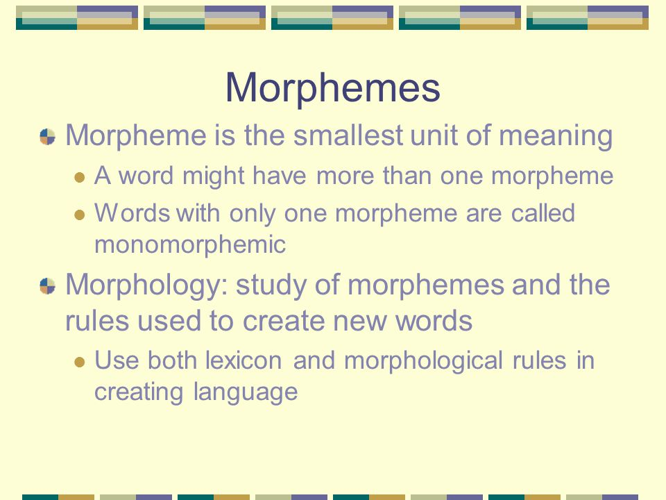 Morphemes Morpheme is the smallest unit of meaning A word might have more than one morpheme Words with only one morpheme are called monomorphemic Morphology: study of morphemes and the rules used to create new words Use both lexicon and morphological rules in creating language