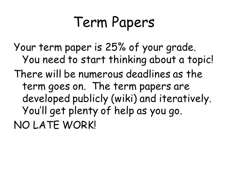 Term Papers Your term paper is 25% of your grade. You need to start thinking about a topic.