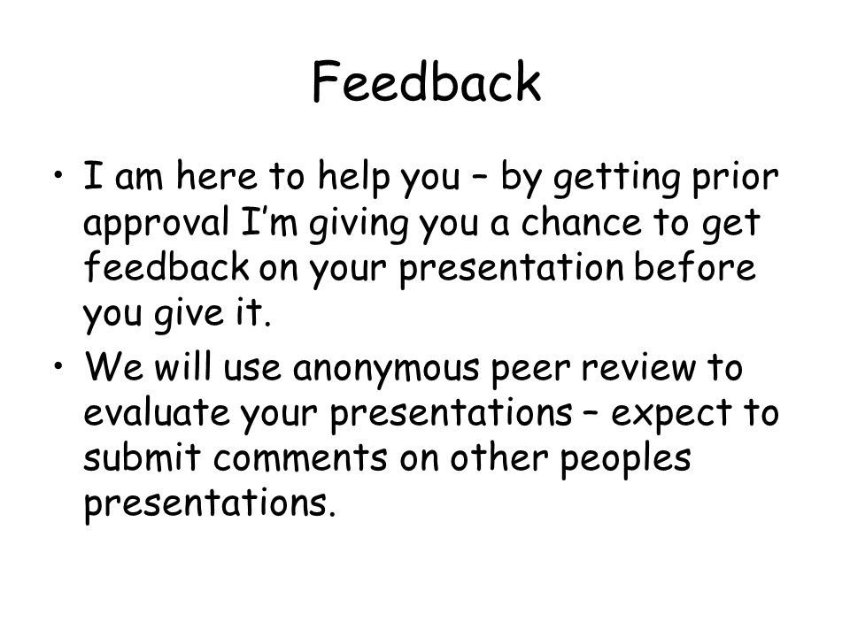 Feedback I am here to help you – by getting prior approval I'm giving you a chance to get feedback on your presentation before you give it.