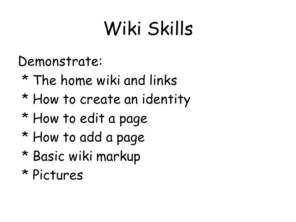 Wiki Skills Demonstrate: * The home wiki and links * How to create an identity * How to edit a page * How to add a page * Basic wiki markup * Pictures
