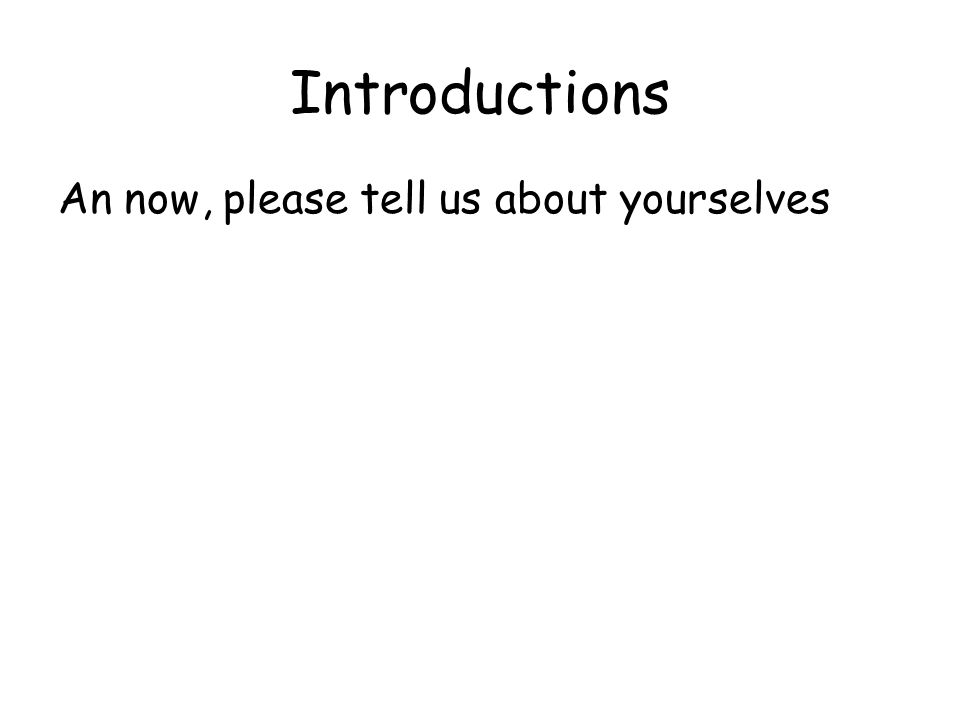 Introductions An now, please tell us about yourselves