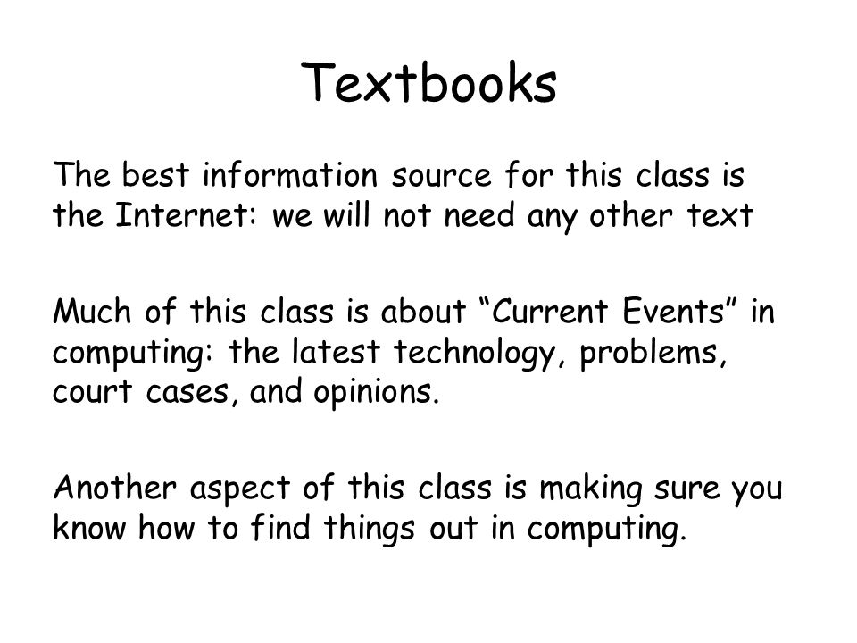 Textbooks The best information source for this class is the Internet: we will not need any other text Much of this class is about Current Events in computing: the latest technology, problems, court cases, and opinions.