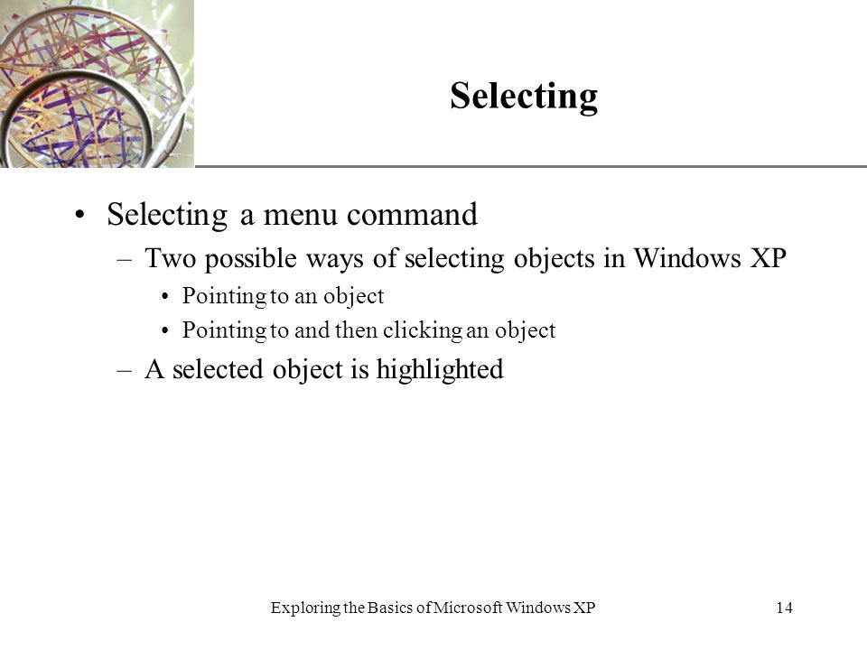 XP Exploring the Basics of Microsoft Windows XP14 Selecting Selecting a menu command –Two possible ways of selecting objects in Windows XP Pointing to an object Pointing to and then clicking an object –A selected object is highlighted