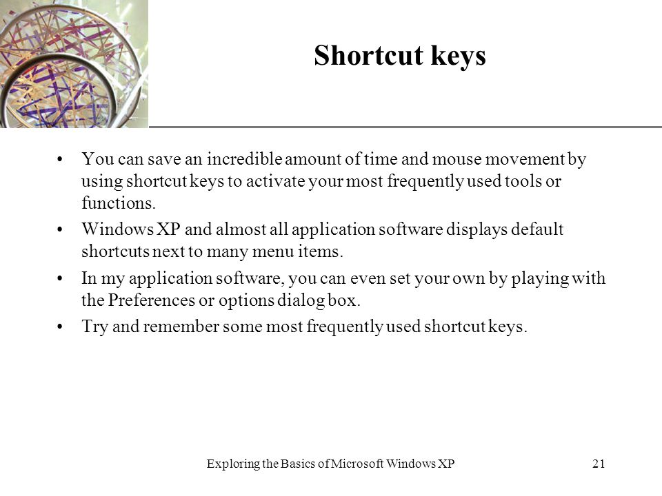 XP Shortcut keys You can save an incredible amount of time and mouse movement by using shortcut keys to activate your most frequently used tools or functions.