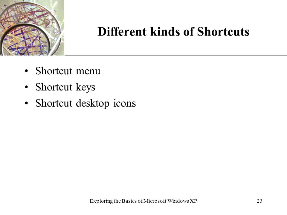 XP Exploring the Basics of Microsoft Windows XP23 Different kinds of Shortcuts Shortcut menu Shortcut keys Shortcut desktop icons