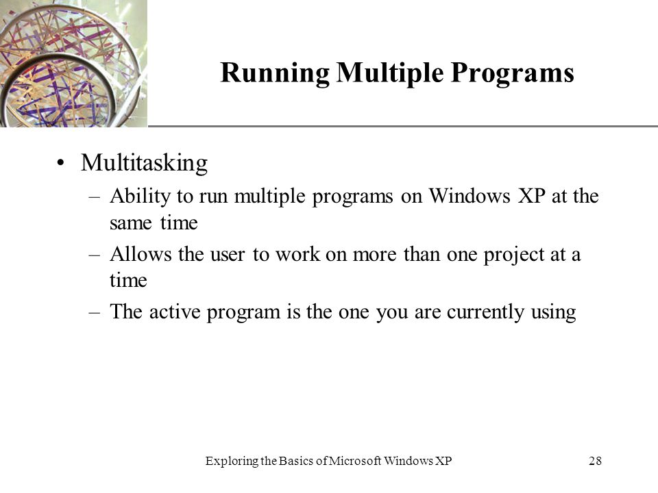 XP Exploring the Basics of Microsoft Windows XP28 Running Multiple Programs Multitasking –Ability to run multiple programs on Windows XP at the same time –Allows the user to work on more than one project at a time –The active program is the one you are currently using