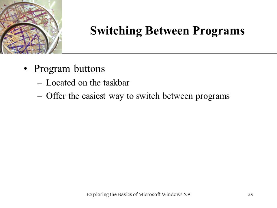XP Exploring the Basics of Microsoft Windows XP29 Switching Between Programs Program buttons –Located on the taskbar –Offer the easiest way to switch between programs