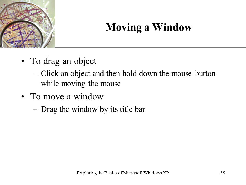 XP Exploring the Basics of Microsoft Windows XP35 Moving a Window To drag an object –Click an object and then hold down the mouse button while moving the mouse To move a window –Drag the window by its title bar