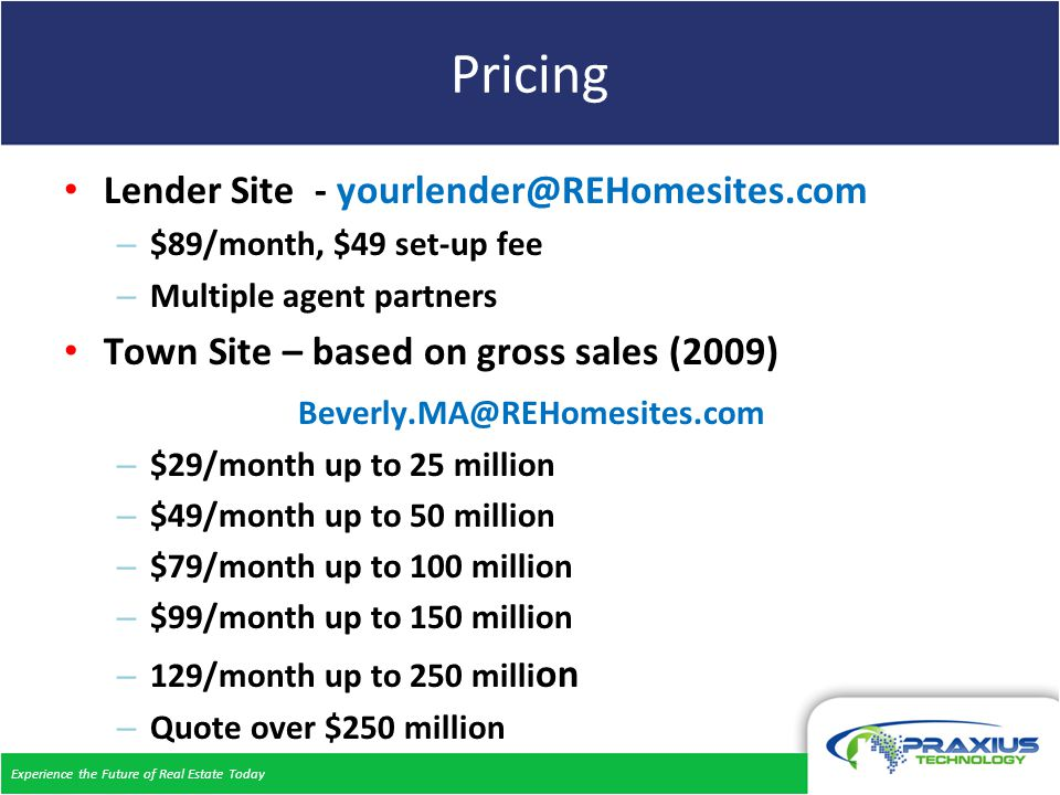 Experience the Future of Real Estate Today Pricing Lender Site - – $89/month, $49 set-up fee – Multiple agent partners Town Site – based on gross sales (2009) – $29/month up to 25 million – $49/month up to 50 million – $79/month up to 100 million – $99/month up to 150 million – 129/month up to 250 milli on – Quote over $250 million
