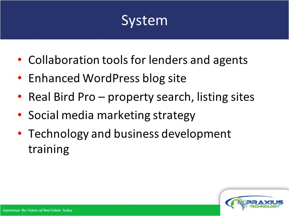 Experience the Future of Real Estate Today System Collaboration tools for lenders and agents Enhanced WordPress blog site Real Bird Pro – property search, listing sites Social media marketing strategy Technology and business development training
