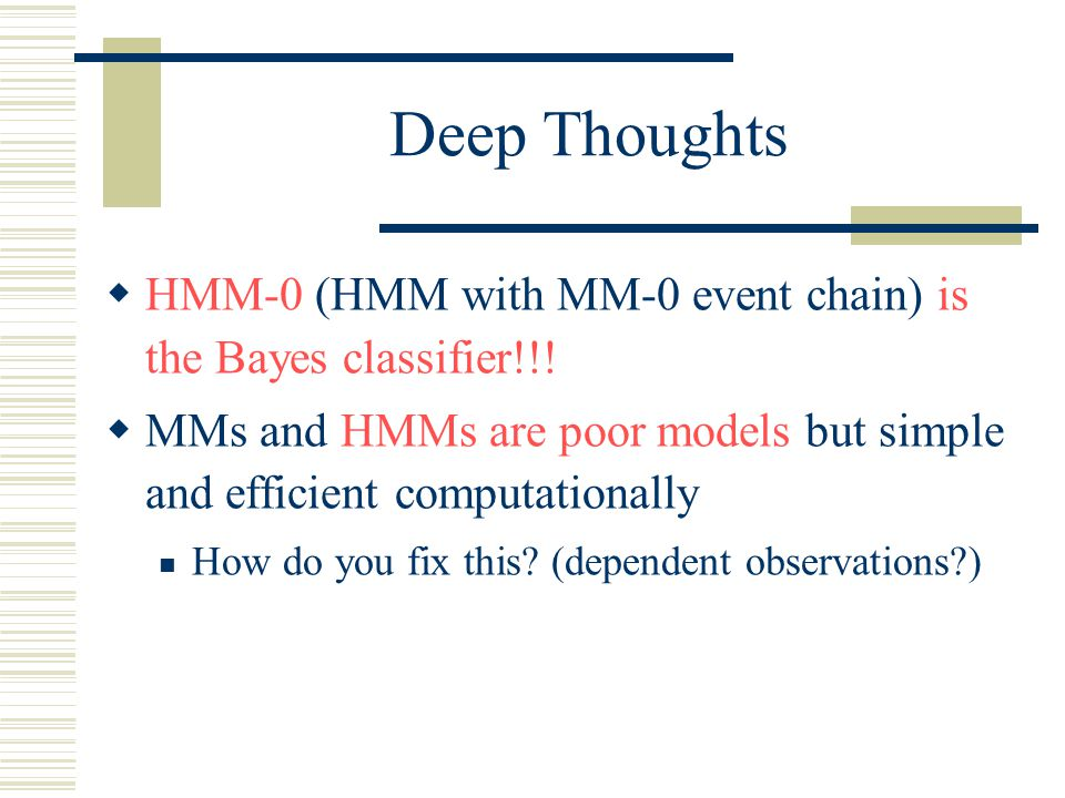 Deep Thoughts  HMM-0 (HMM with MM-0 event chain) is the Bayes classifier!!.