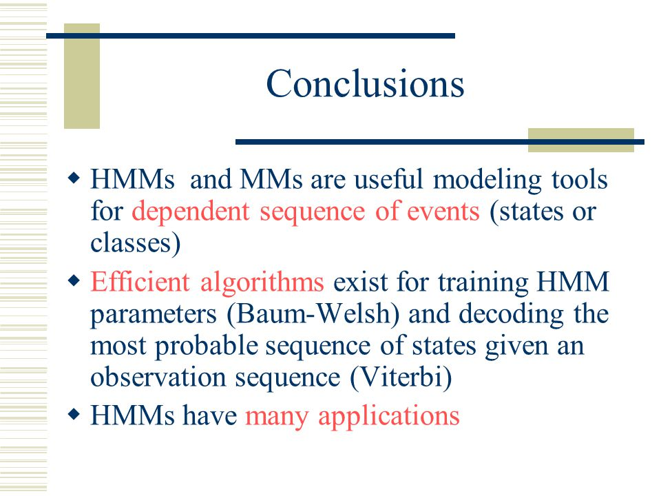Conclusions  HMMs and MMs are useful modeling tools for dependent sequence of events (states or classes)  Efficient algorithms exist for training HMM parameters (Baum-Welsh) and decoding the most probable sequence of states given an observation sequence (Viterbi)  HMMs have many applications