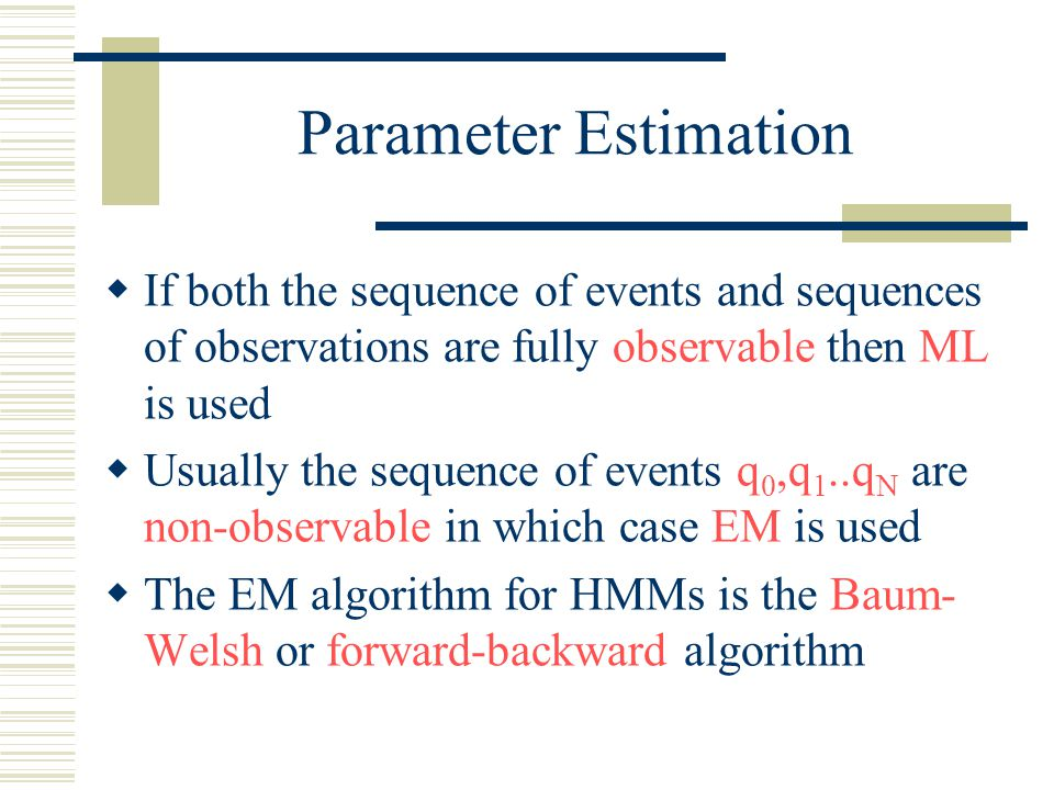 Parameter Estimation  If both the sequence of events and sequences of observations are fully observable then ML is used  Usually the sequence of events q 0,q 1..q N are non-observable in which case EM is used  The EM algorithm for HMMs is the Baum- Welsh or forward-backward algorithm