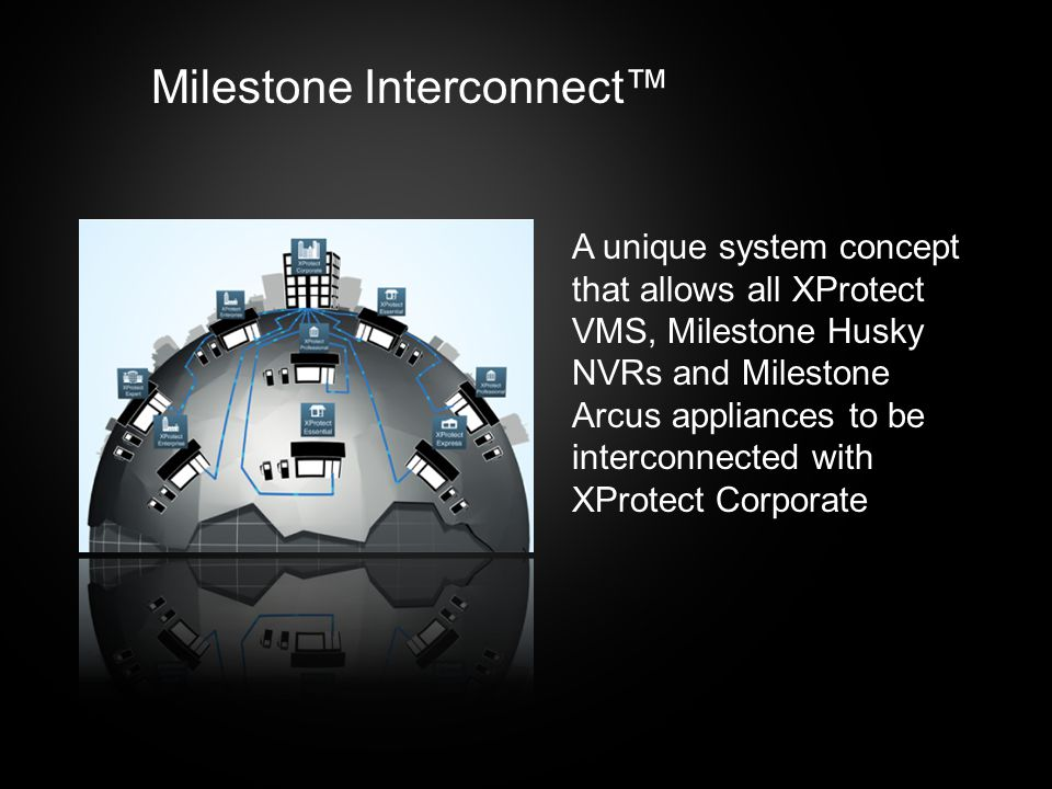 Milestone Interconnect™ A unique system concept that allows all XProtect VMS, Milestone Husky NVRs and Milestone Arcus appliances to be interconnected with XProtect Corporate