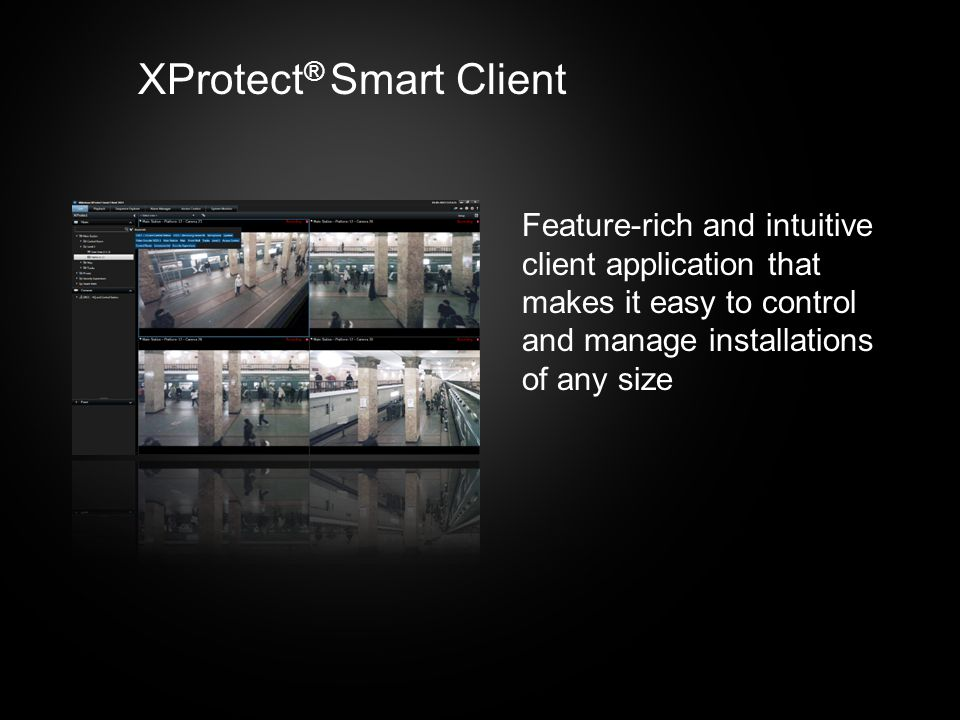 Feature-rich and intuitive client application that makes it easy to control and manage installations of any size XProtect ® Smart Client