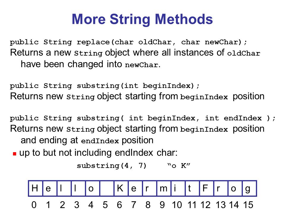 More String Methods public String replace(char oldChar, char newChar); Returns a new String object where all instances of oldChar have been changed into newChar.
