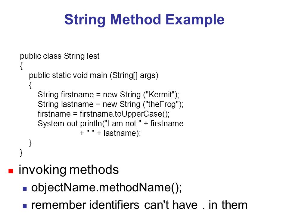 public class StringTest { public static void main (String[] args) { String firstname = new String ( Kermit ); String lastname = new String ( theFrog ); firstname = firstname.toUpperCase(); System.out.println( I am not + firstname + + lastname); } String Method Example n invoking methods n objectName.methodName(); n remember identifiers can t have.