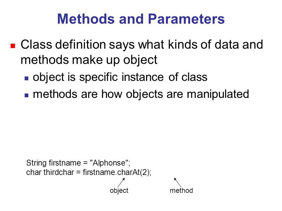 String firstname = Alphonse ; char thirdchar = firstname.charAt(2); object method Methods and Parameters n Class definition says what kinds of data and methods make up object n object is specific instance of class n methods are how objects are manipulated