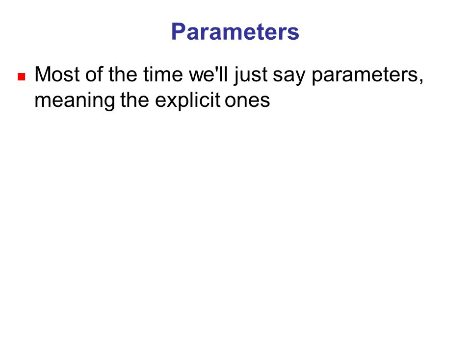 Parameters n Most of the time we ll just say parameters, meaning the explicit ones