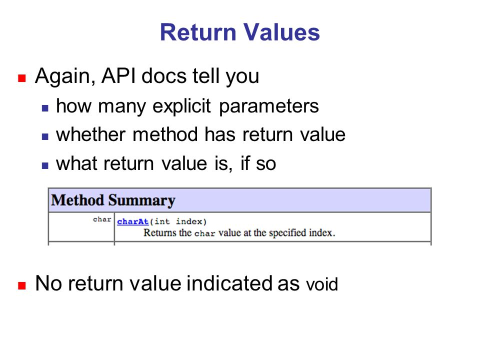 Return Values n Again, API docs tell you n how many explicit parameters n whether method has return value n what return value is, if so n No return value indicated as void