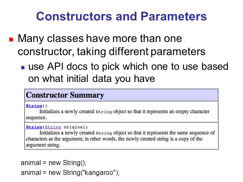 Constructors and Parameters n Many classes have more than one constructor, taking different parameters n use API docs to pick which one to use based on what initial data you have animal = new String(); animal = new String( kangaroo );