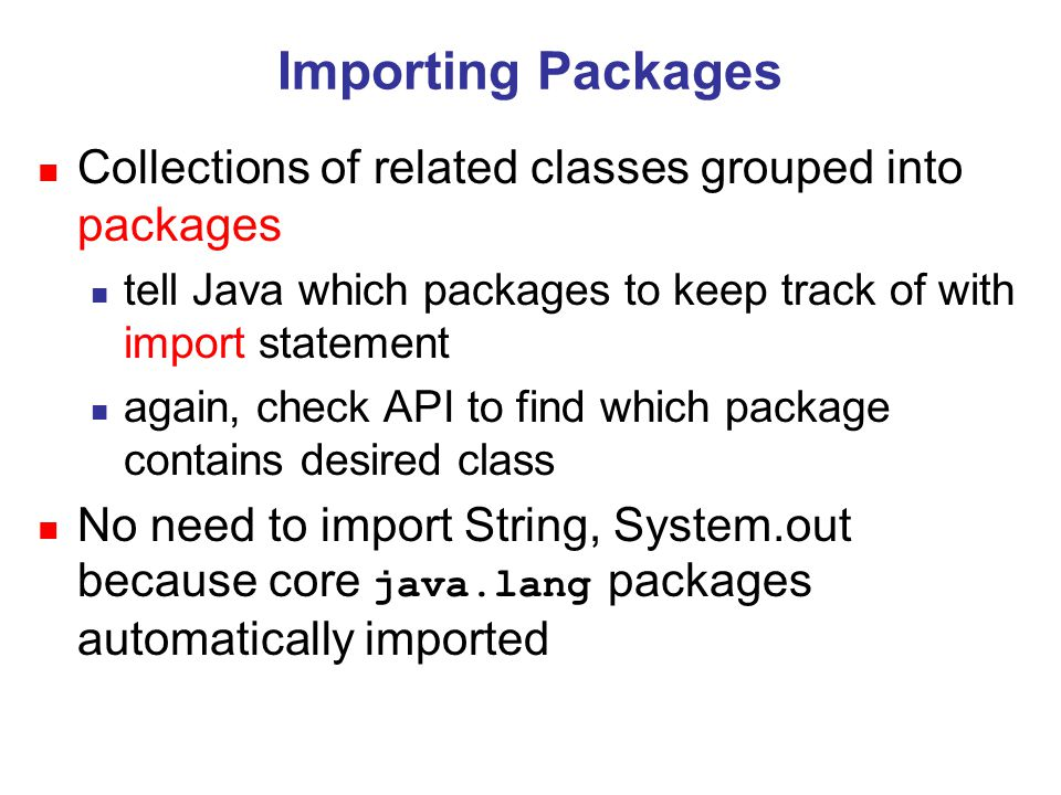 Importing Packages n Collections of related classes grouped into packages n tell Java which packages to keep track of with import statement n again, check API to find which package contains desired class n No need to import String, System.out because core java.lang packages automatically imported