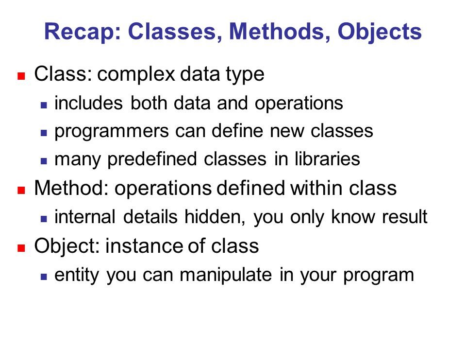 Recap: Classes, Methods, Objects n Class: complex data type n includes both data and operations n programmers can define new classes n many predefined classes in libraries n Method: operations defined within class n internal details hidden, you only know result n Object: instance of class n entity you can manipulate in your program