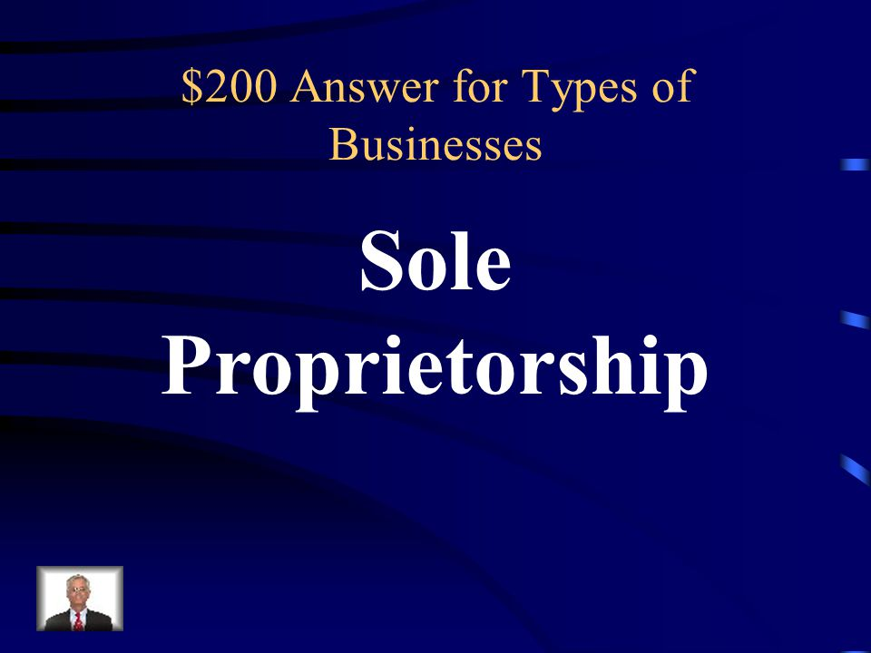 $200 Types of Businesses One owner, keeps all profits, makes all decisions