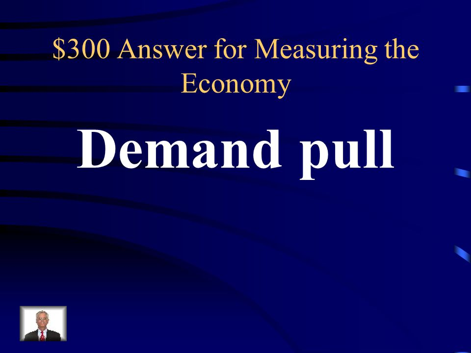 $300 Measuring the Economy A rise in the price of goods and services (inflation) caused by an increase in overall demand