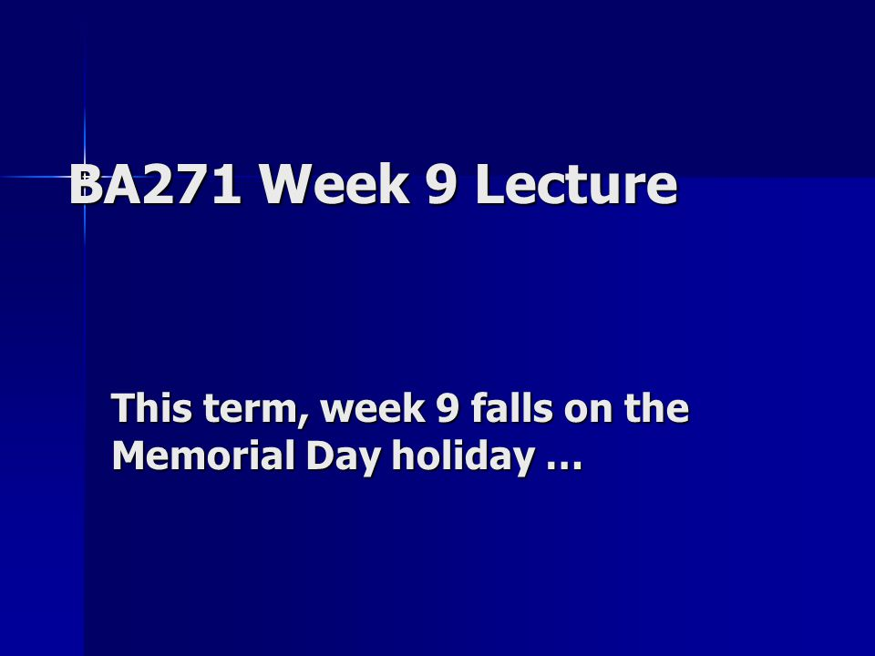 BA271 Week 9 Lecture This term, week 9 falls on the Memorial Day holiday …