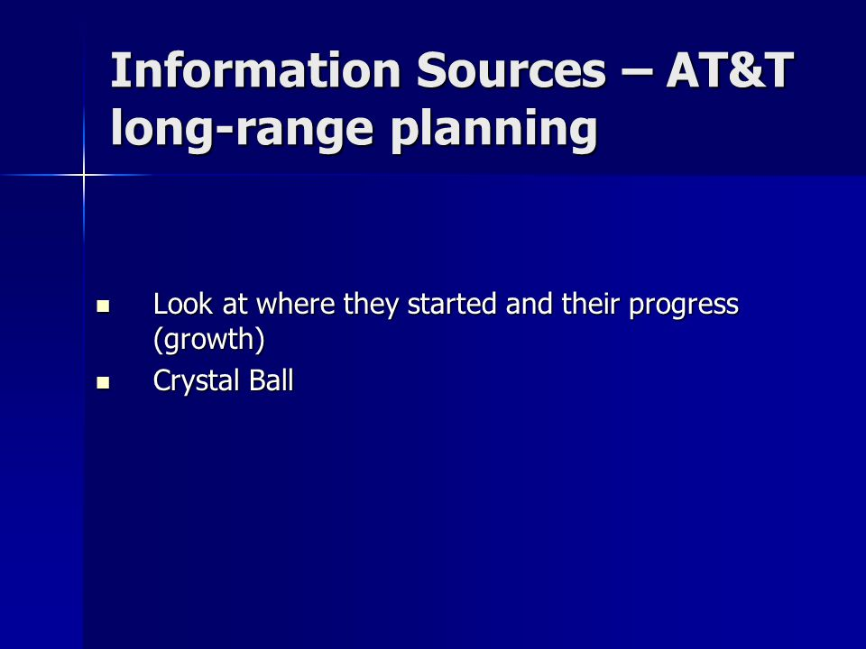 Information Sources – AT&T long-range planning Look at where they started and their progress (growth) Look at where they started and their progress (growth) Crystal Ball Crystal Ball