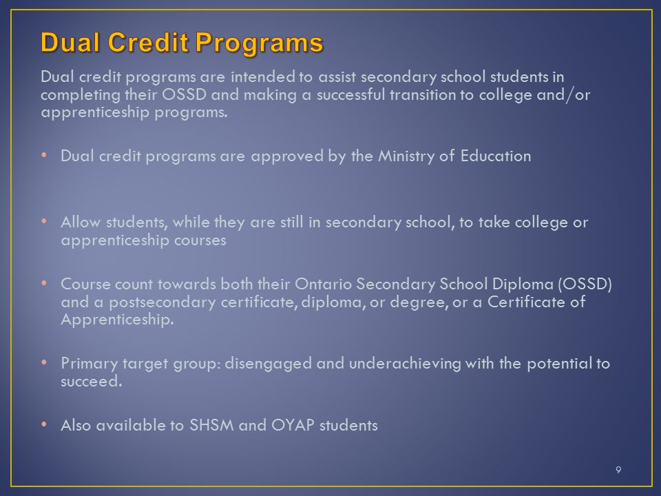 Dual credit programs are intended to assist secondary school students in completing their OSSD and making a successful transition to college and/or apprenticeship programs.