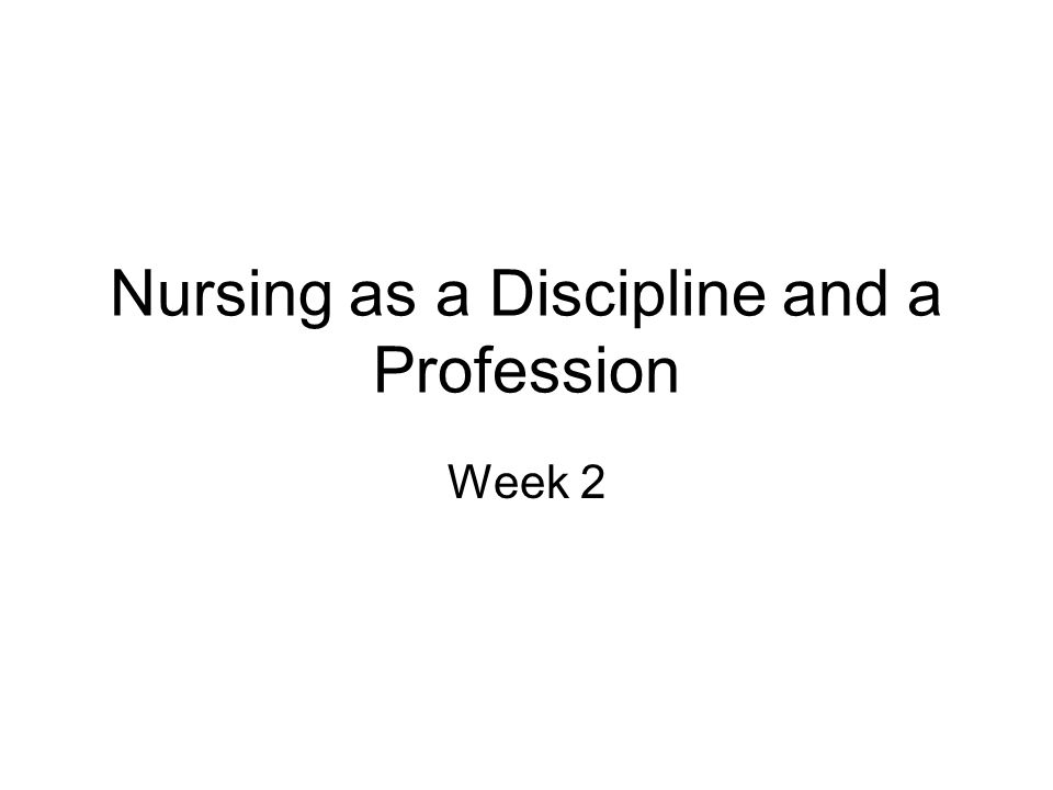 Nursing as a Discipline and a Profession Week 2