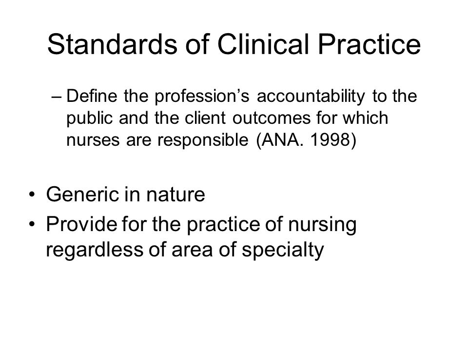 Standards of Clinical Practice –Define the profession's accountability to the public and the client outcomes for which nurses are responsible (ANA.