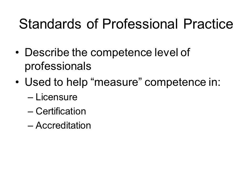 Standards of Professional Practice Describe the competence level of professionals Used to help measure competence in: –Licensure –Certification –Accreditation