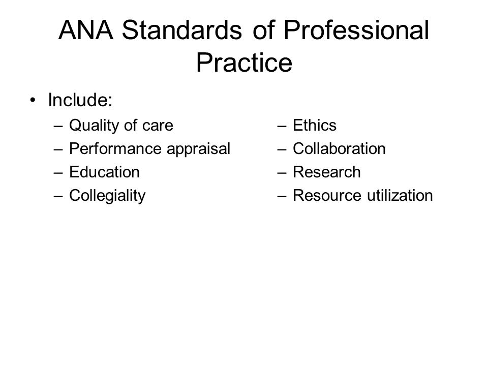ANA Standards of Professional Practice Include: –Quality of care –Performance appraisal –Education –Collegiality –Ethics –Collaboration –Research –Resource utilization