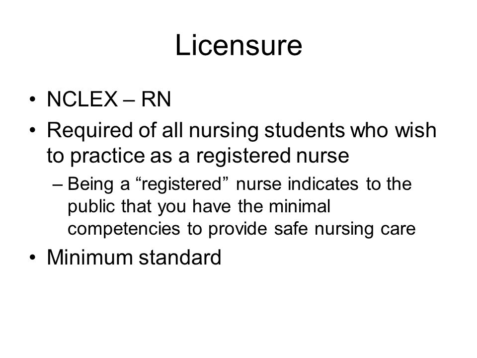 Licensure NCLEX – RN Required of all nursing students who wish to practice as a registered nurse –Being a registered nurse indicates to the public that you have the minimal competencies to provide safe nursing care Minimum standard