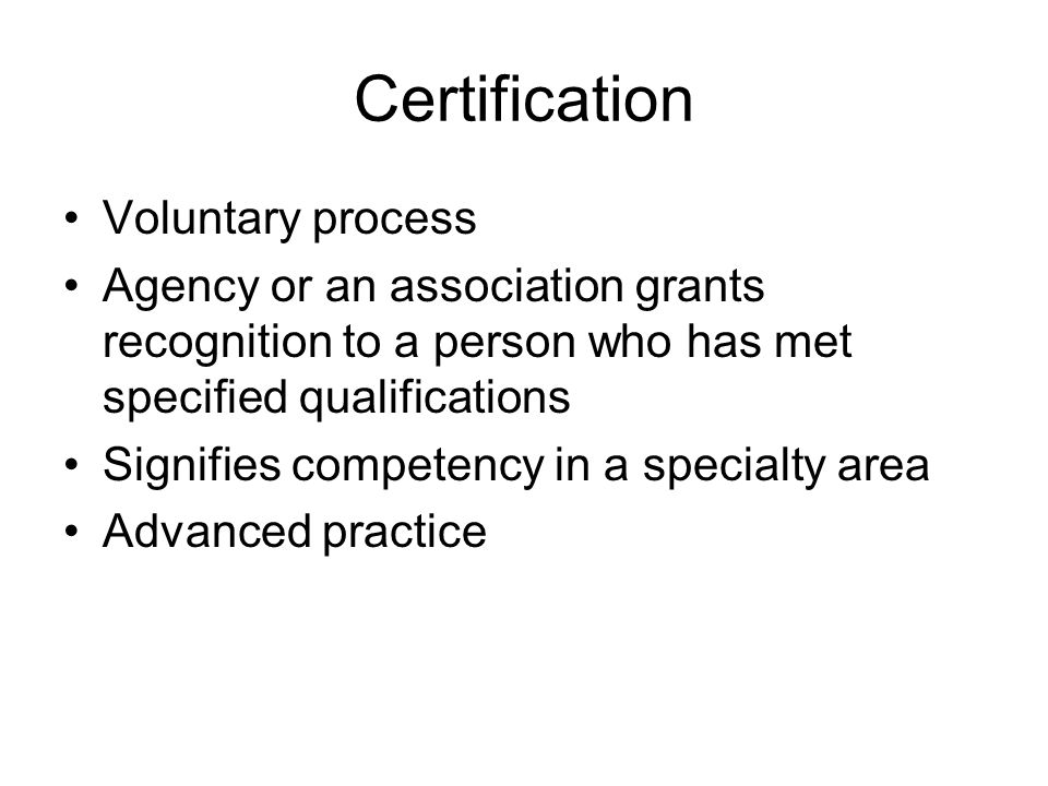 Certification Voluntary process Agency or an association grants recognition to a person who has met specified qualifications Signifies competency in a specialty area Advanced practice