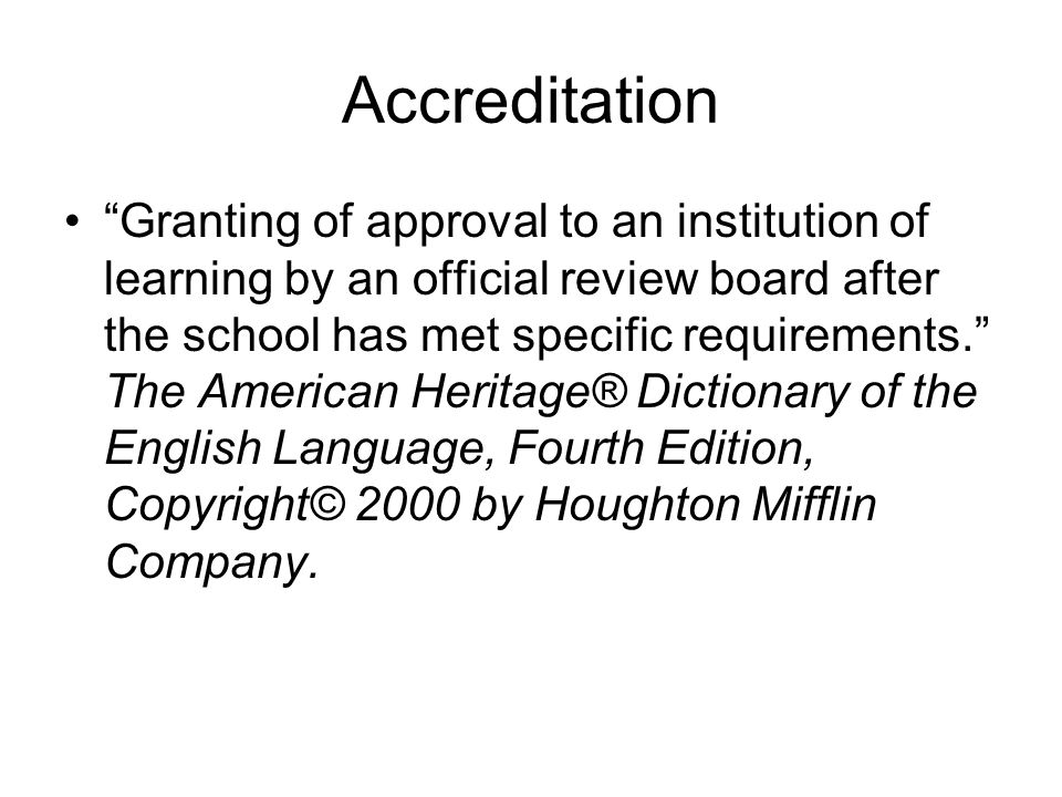 Accreditation Granting of approval to an institution of learning by an official review board after the school has met specific requirements. The American Heritage® Dictionary of the English Language, Fourth Edition, Copyright© 2000 by Houghton Mifflin Company.