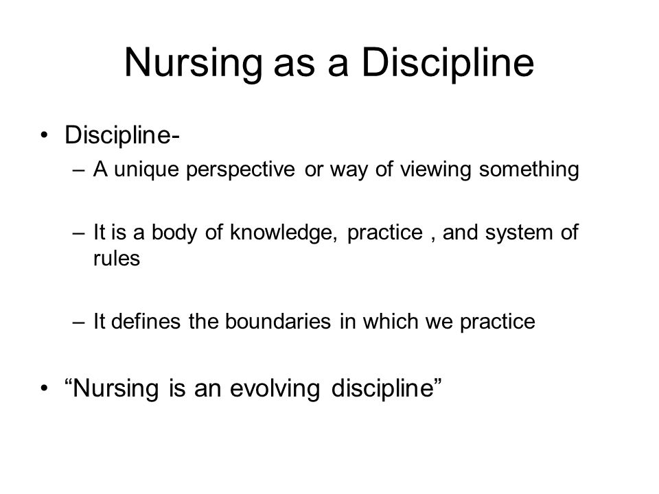 Nursing as a Discipline Discipline- –A unique perspective or way of viewing something –It is a body of knowledge, practice, and system of rules –It defines the boundaries in which we practice Nursing is an evolving discipline