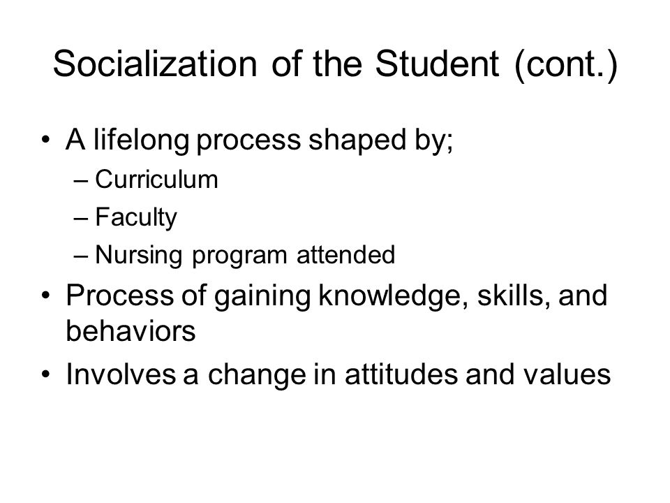 Socialization of the Student (cont.) A lifelong process shaped by; –Curriculum –Faculty –Nursing program attended Process of gaining knowledge, skills, and behaviors Involves a change in attitudes and values