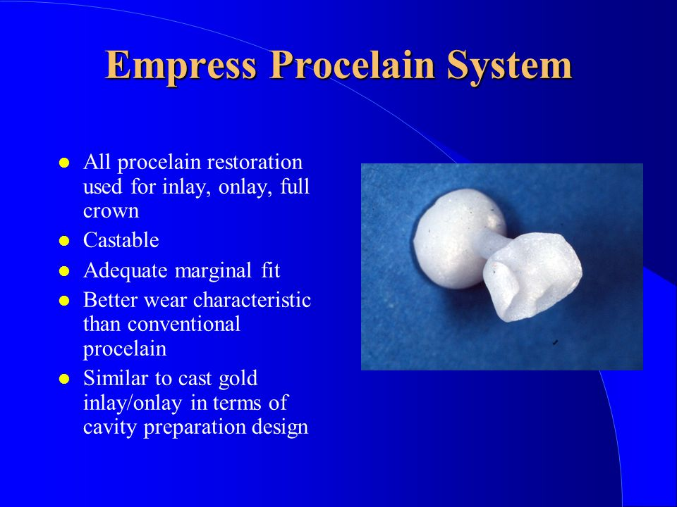 Empress Procelain System All procelain restoration used for inlay, onlay, full crown Castable Adequate marginal fit Better wear characteristic than conventional procelain Similar to cast gold inlay/onlay in terms of cavity preparation design