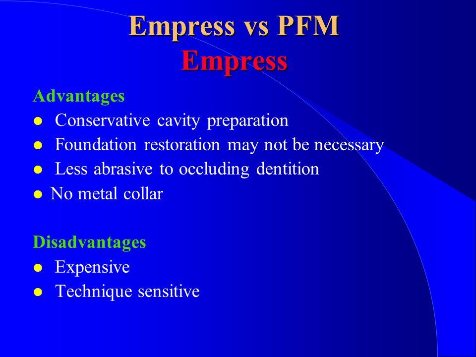 Empress vs PFM Empress Advantages Conservative cavity preparation Foundation restoration may not be necessary Less abrasive to occluding dentition No metal collar Disadvantages Expensive Technique sensitive