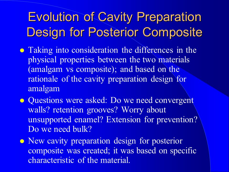 Evolution of Cavity Preparation Design for Posterior Composite Taking into consideration the differences in the physical properties between the two materials (amalgam vs composite); and based on the rationale of the cavity preparation design for amalgam Questions were asked: Do we need convergent walls.